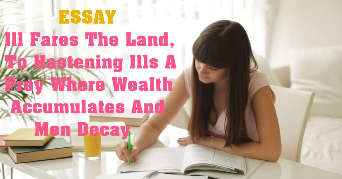 Ill Fares The Land, To Hastening Ills A Prey Where Wealth Accumulates And Men Decay